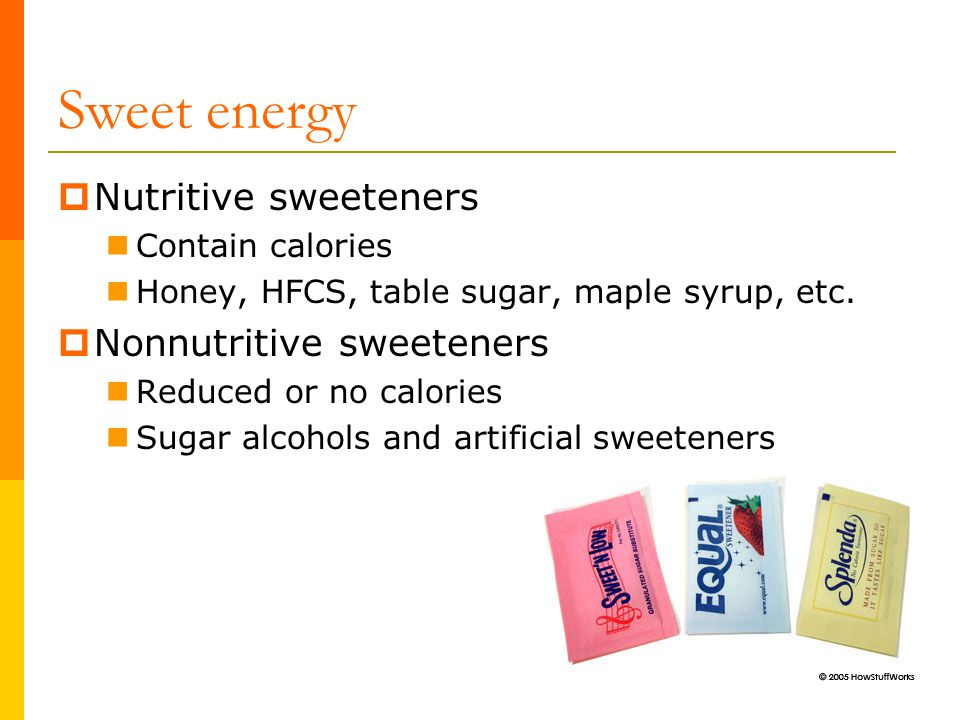 Sweet energy  Nutritive sweeteners Contain calories Honey, HFCS, table sugar, maple syrup, etc.  Nonnutritive sweeteners Reduced or no calories Suga