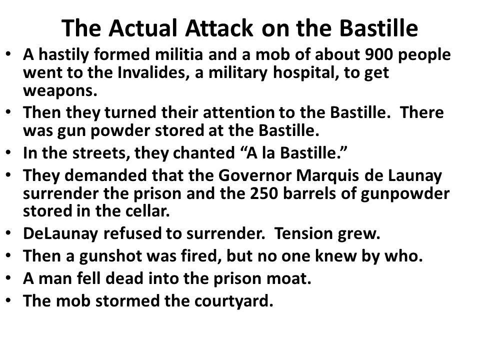 The Actual Attack on the Bastille A hastily formed militia and a mob of about 900 people went to the Invalides, a military hospital, to get weapons.