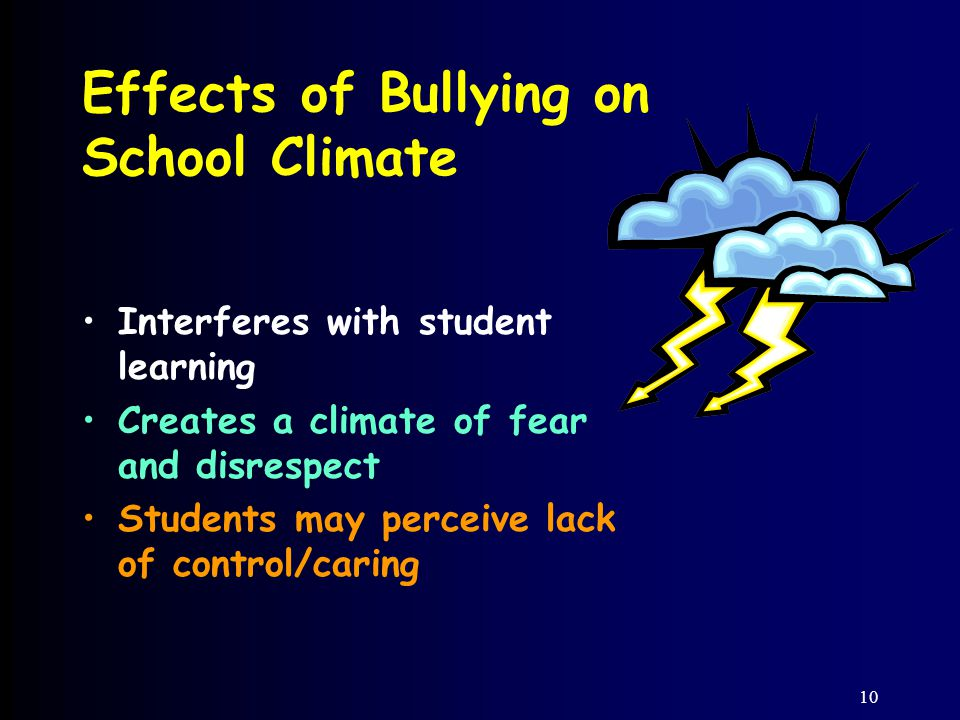 10 Effects of Bullying on School Climate Interferes with student learning Creates a climate of fear and disrespect Students may perceive lack of control/caring