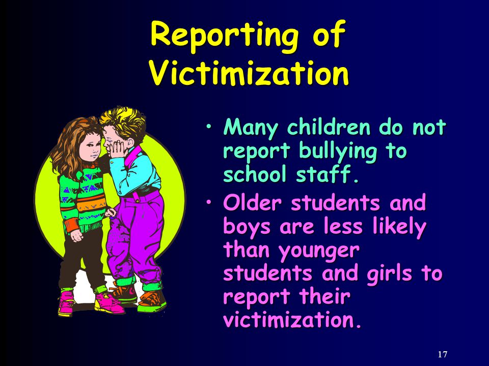 17 Reporting of Victimization Many children do not report bullying to school staff.Many children do not report bullying to school staff.
