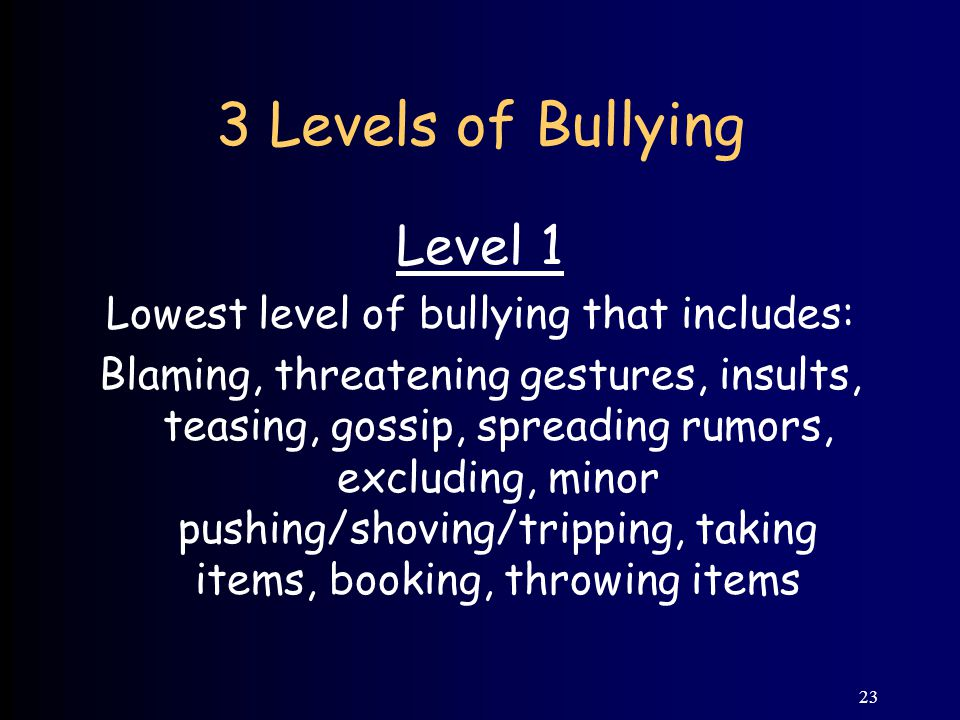 23 3 Levels of Bullying Level 1 Lowest level of bullying that includes: Blaming, threatening gestures, insults, teasing, gossip, spreading rumors, excluding, minor pushing/shoving/tripping, taking items, booking, throwing items