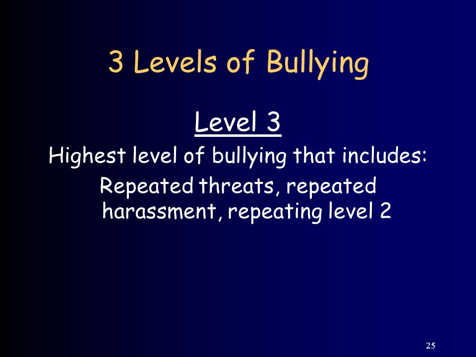 25 3 Levels of Bullying Level 3 Highest level of bullying that includes: Repeated threats, repeated harassment, repeating level 2