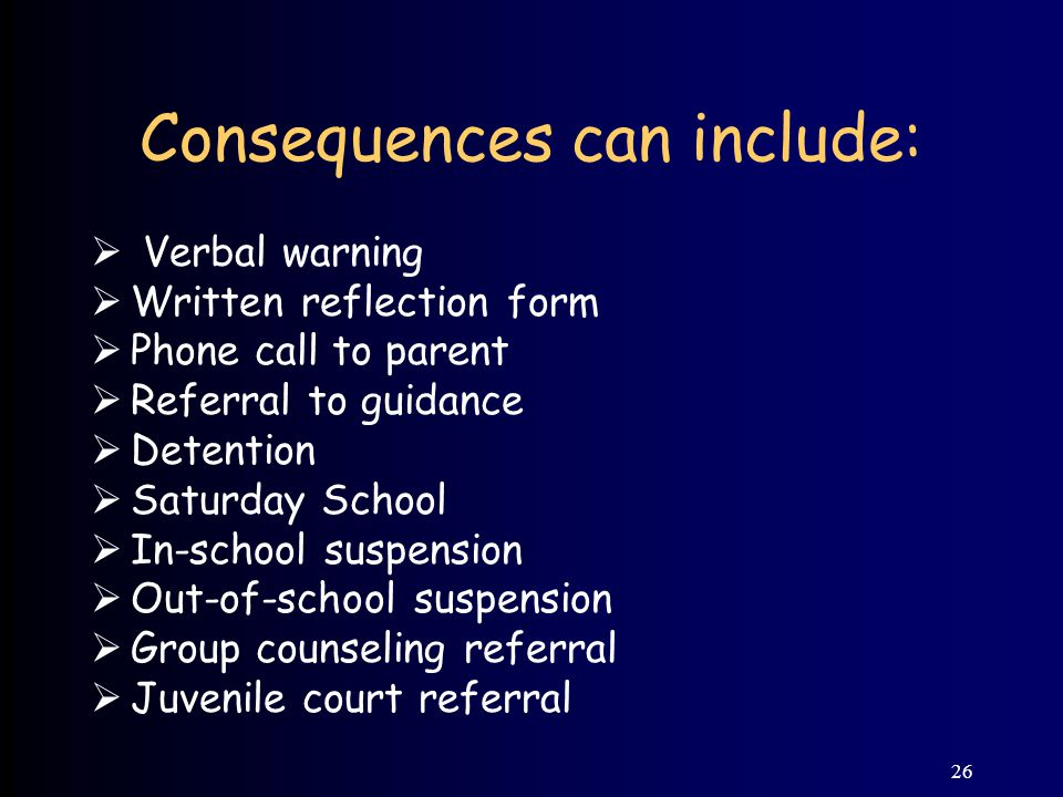 26 Consequences can include:  Verbal warning  Written reflection form  Phone call to parent  Referral to guidance  Detention  Saturday School  In-school suspension  Out-of-school suspension  Group counseling referral  Juvenile court referral