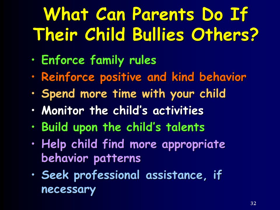 32 Enforce family rulesEnforce family rules Reinforce positive and kind behaviorReinforce positive and kind behavior Spend more time with your childSpend more time with your child Monitor the child's activitiesMonitor the child's activities Build upon the child's talentsBuild upon the child's talents Help child find more appropriate behavior patternsHelp child find more appropriate behavior patterns Seek professional assistance, if necessarySeek professional assistance, if necessary What Can Parents Do If Their Child Bullies Others?