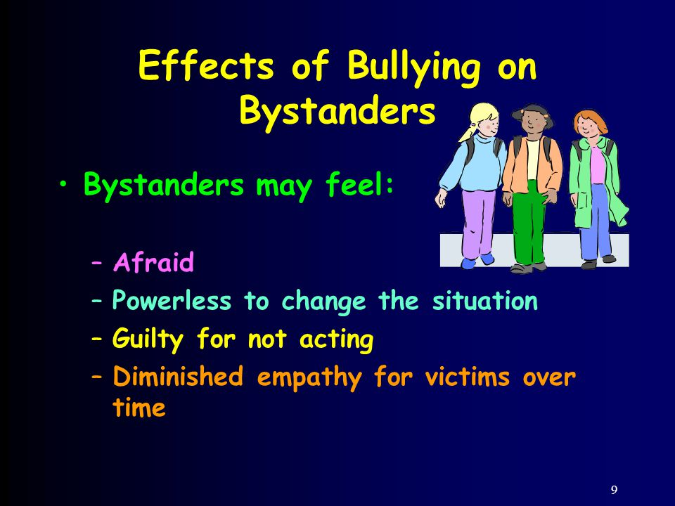 9 Effects of Bullying on Bystanders Bystanders may feel: –Afraid –Powerless to change the situation –Guilty for not acting –Diminished empathy for victims over time