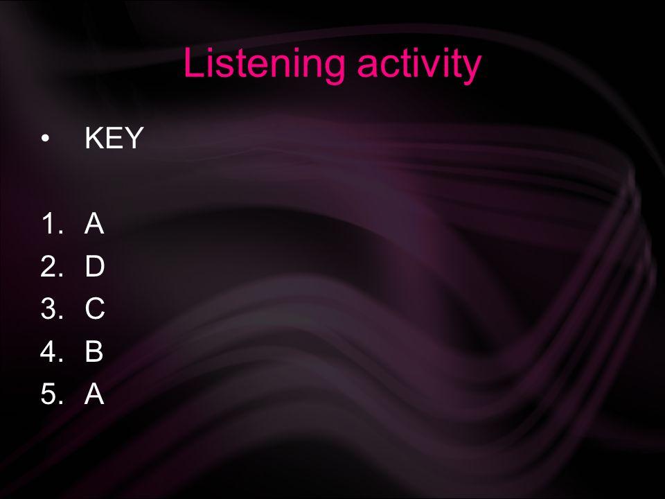 Listening activity KEY 1.A 2.D 3.C 4.B 5.A