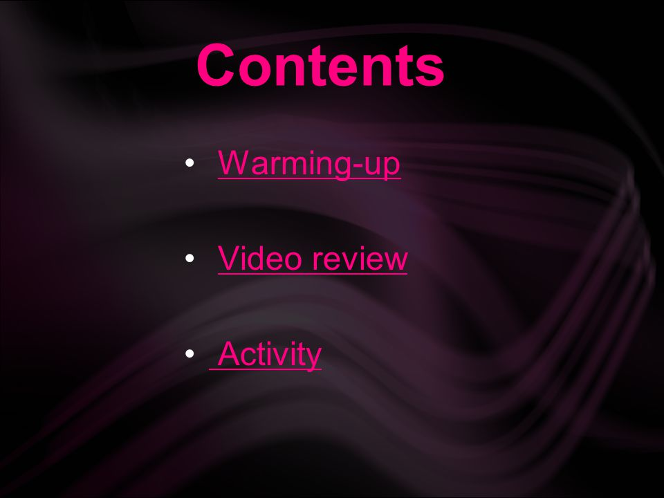 Contents Warming-up Video review Activity Activity
