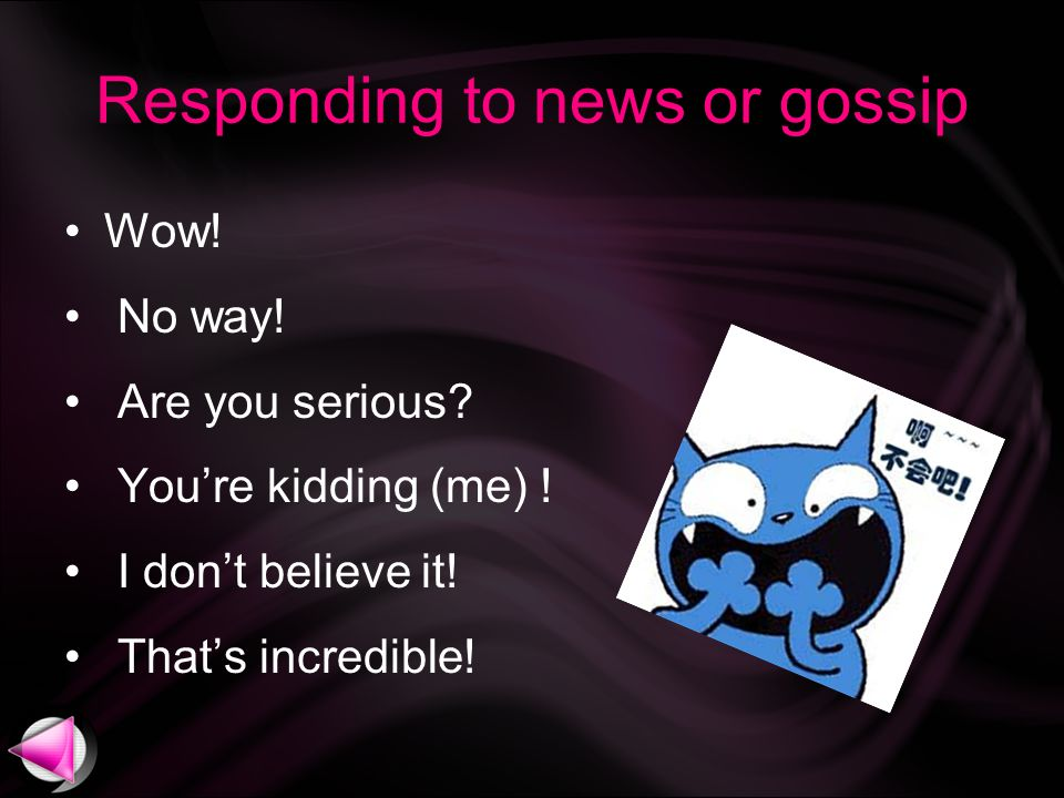 Responding to news or gossip Wow. No way. Are you serious.