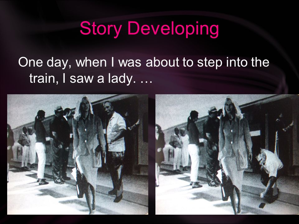 Story Developing One day, when I was about to step into the train, I saw a lady. …