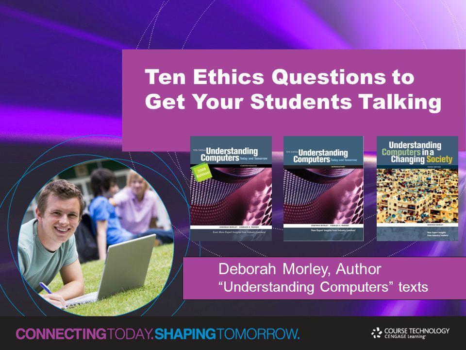 Ten Ethics Questions to Get Your Students Talking Deborah Morley, Author Understanding Computers texts