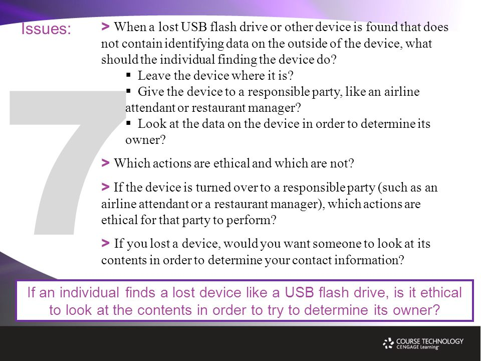 Issues: If an individual finds a lost device like a USB flash drive, is it ethical to look at the contents in order to try to determine its owner.