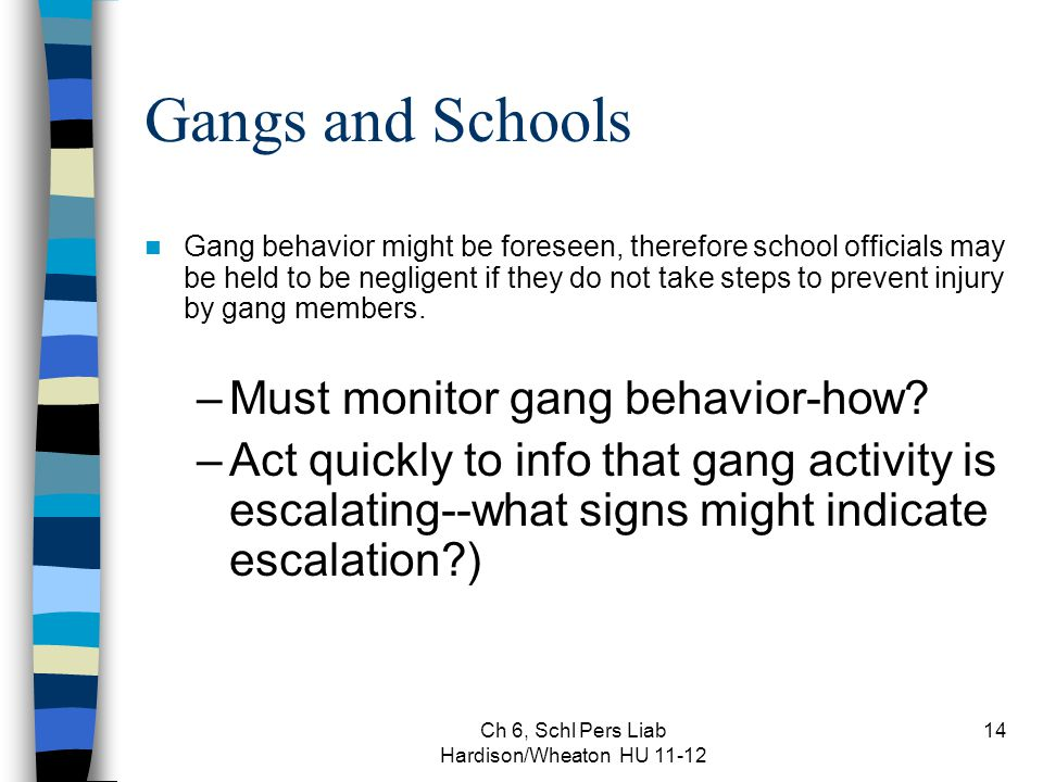 Ch 6, Schl Pers Liab Hardison/Wheaton HU 11-12 14 Gangs and Schools Gang behavior might be foreseen, therefore school officials may be held to be negligent if they do not take steps to prevent injury by gang members.