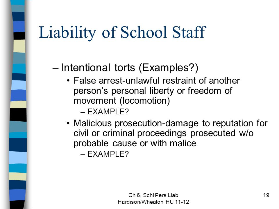 Ch 6, Schl Pers Liab Hardison/Wheaton HU 11-12 19 Liability of School Staff –Intentional torts (Examples?) False arrest-unlawful restraint of another