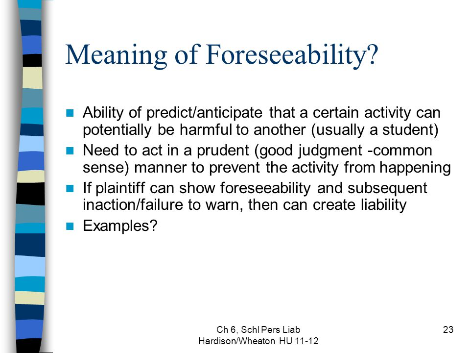 Ch 6, Schl Pers Liab Hardison/Wheaton HU 11-12 23 Meaning of Foreseeability? Ability of predict/anticipate that a certain activity can potentially be