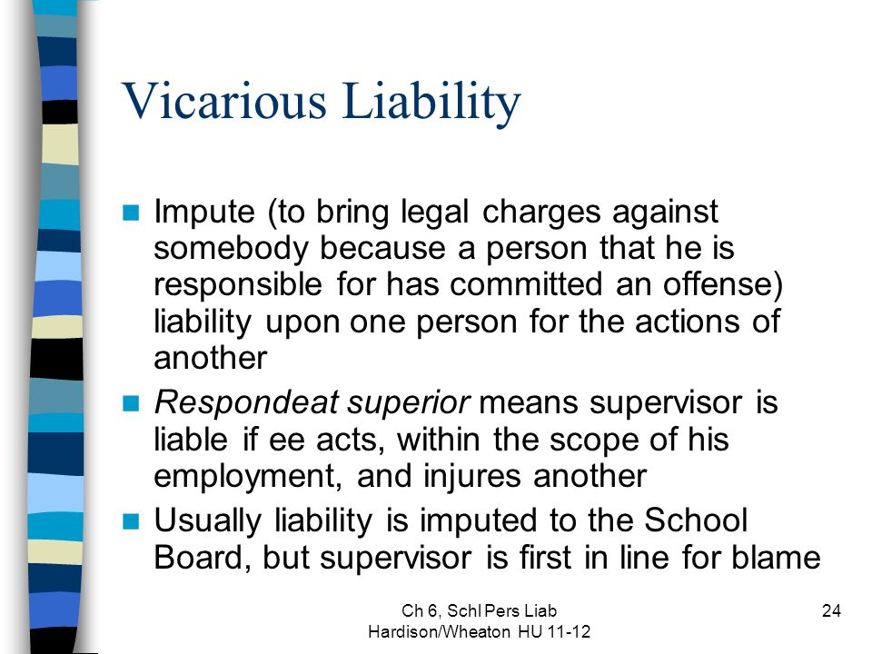 Ch 6, Schl Pers Liab Hardison/Wheaton HU 11-12 24 Vicarious Liability Impute (to bring legal charges against somebody because a person that he is responsible for has committed an offense) liability upon one person for the actions of another Respondeat superior means supervisor is liable if ee acts, within the scope of his employment, and injures another Usually liability is imputed to the School Board, but supervisor is first in line for blame