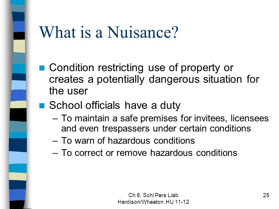 Ch 6, Schl Pers Liab Hardison/Wheaton HU 11-12 25 What is a Nuisance? Condition restricting use of property or creates a potentially dangerous situati