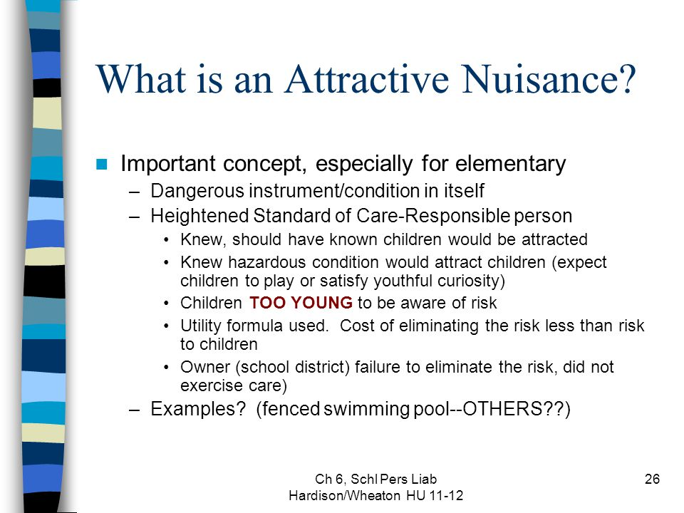 Ch 6, Schl Pers Liab Hardison/Wheaton HU 11-12 26 What is an Attractive Nuisance? Important concept, especially for elementary –Dangerous instrument/c
