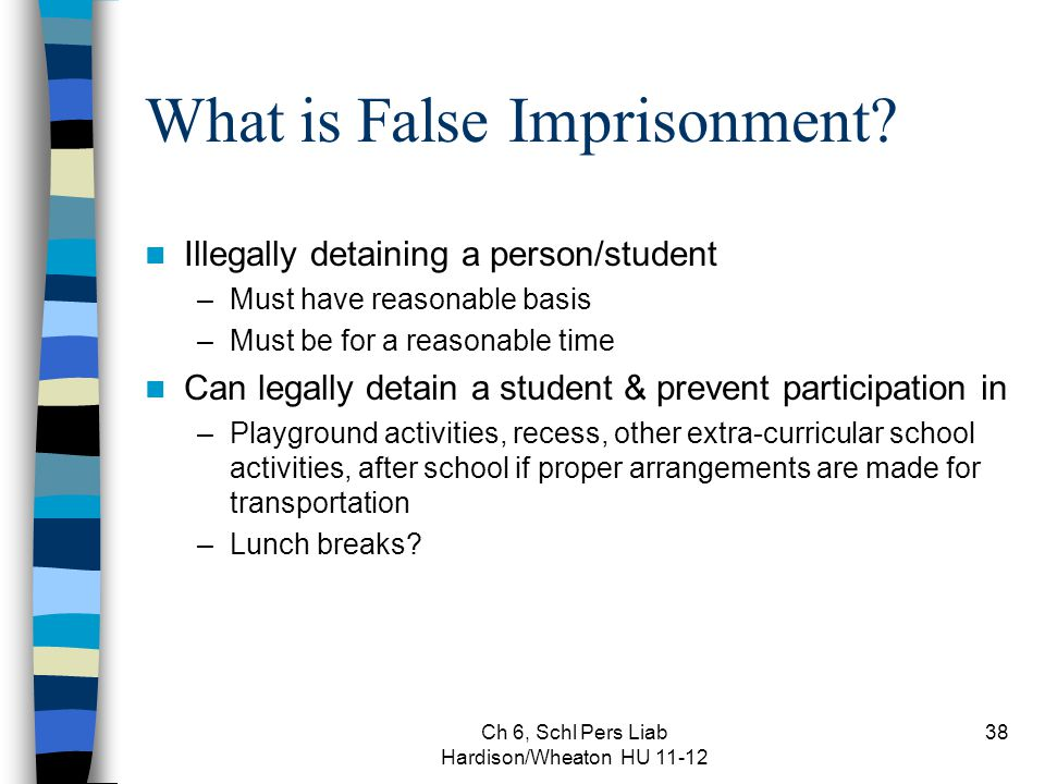 Ch 6, Schl Pers Liab Hardison/Wheaton HU 11-12 38 What is False Imprisonment? Illegally detaining a person/student –Must have reasonable basis –Must b
