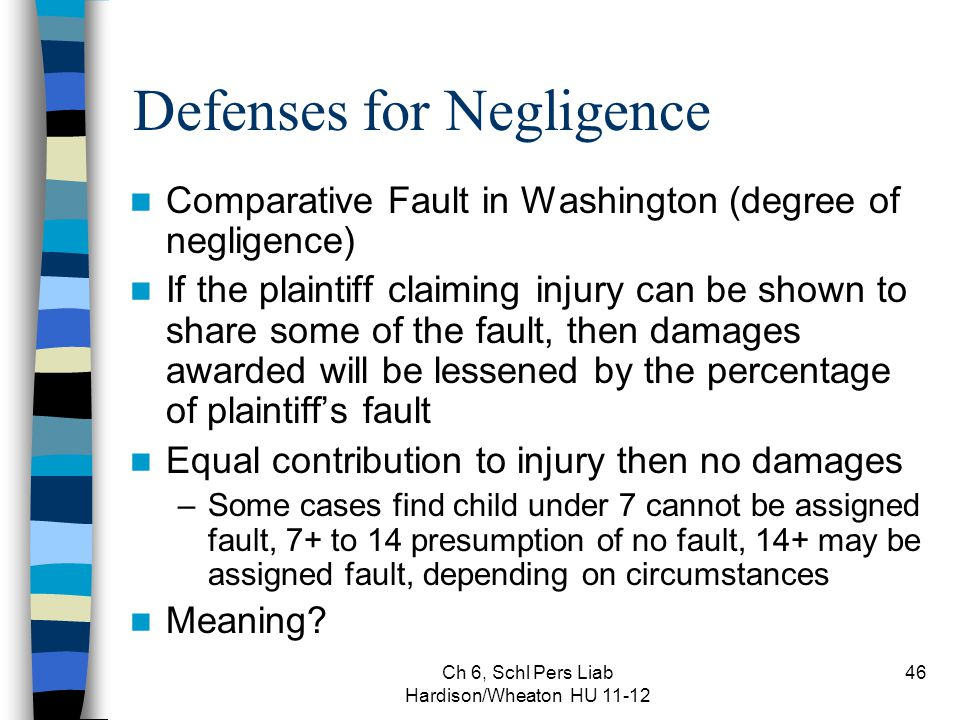Ch 6, Schl Pers Liab Hardison/Wheaton HU 11-12 46 Defenses for Negligence Comparative Fault in Washington (degree of negligence) If the plaintiff claiming injury can be shown to share some of the fault, then damages awarded will be lessened by the percentage of plaintiff's fault Equal contribution to injury then no damages –Some cases find child under 7 cannot be assigned fault, 7+ to 14 presumption of no fault, 14+ may be assigned fault, depending on circumstances Meaning