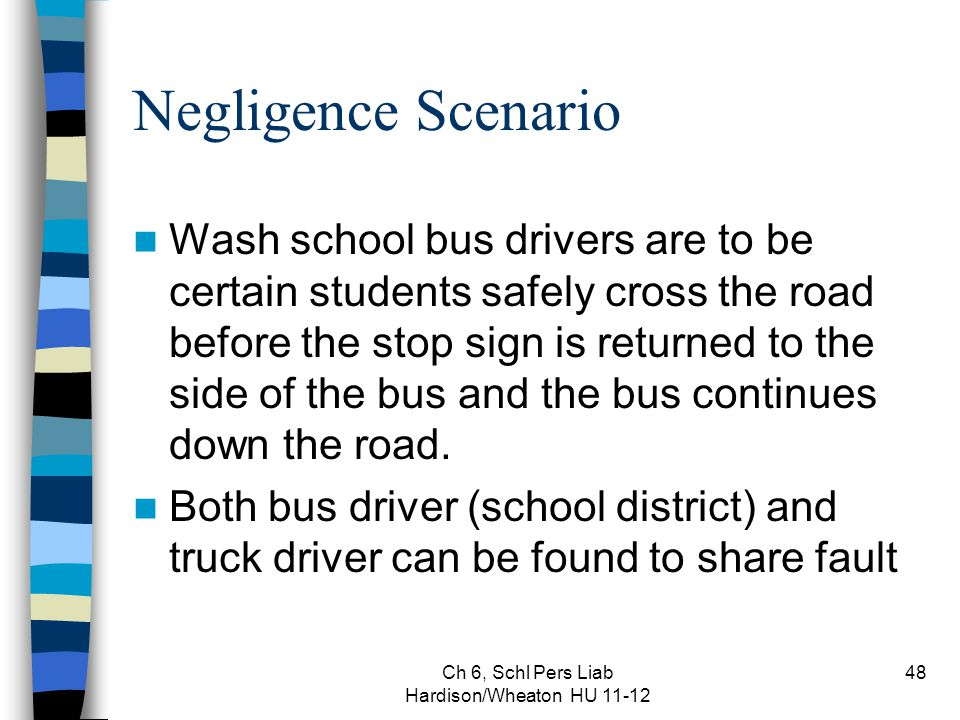 Ch 6, Schl Pers Liab Hardison/Wheaton HU 11-12 48 Negligence Scenario Wash school bus drivers are to be certain students safely cross the road before