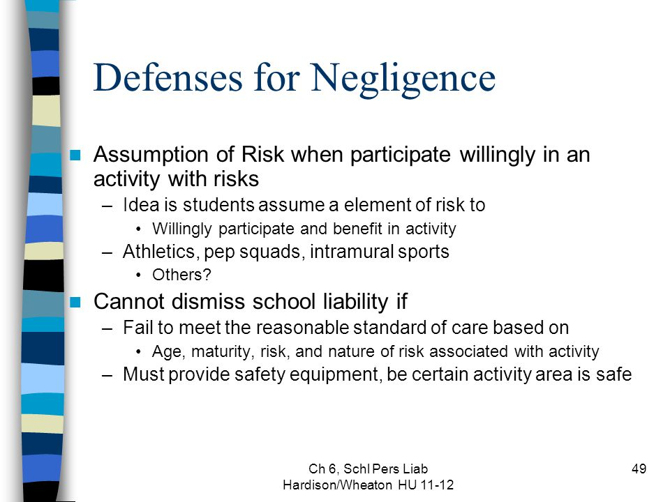 Ch 6, Schl Pers Liab Hardison/Wheaton HU 11-12 49 Defenses for Negligence Assumption of Risk when participate willingly in an activity with risks –Ide