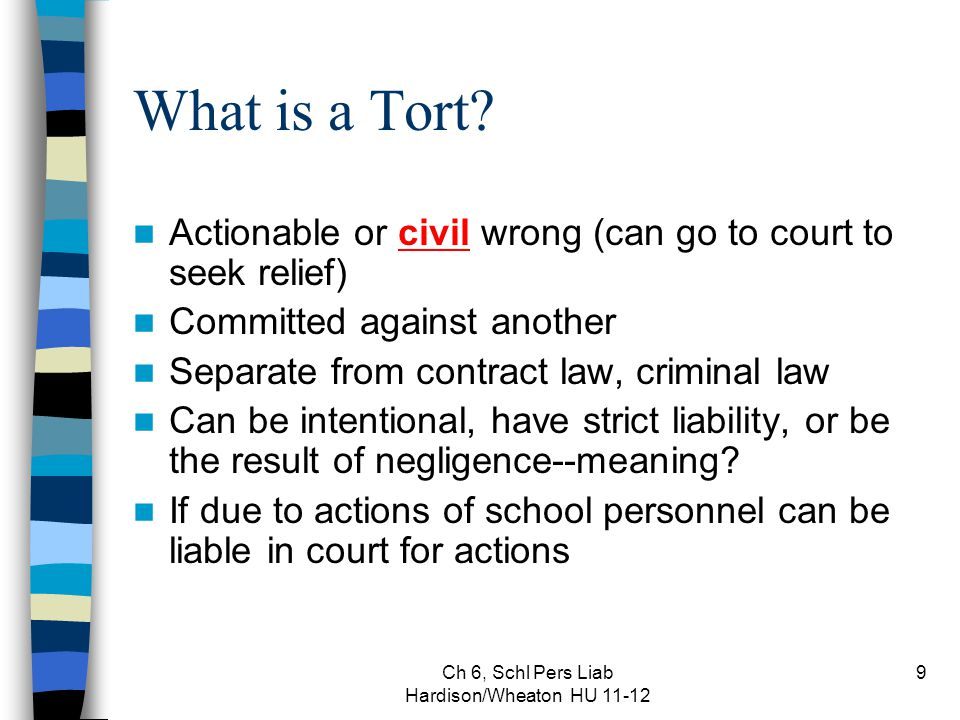 Ch 6, Schl Pers Liab Hardison/Wheaton HU 11-12 9 What is a Tort? Actionable or civil wrong (can go to court to seek relief) Committed against another