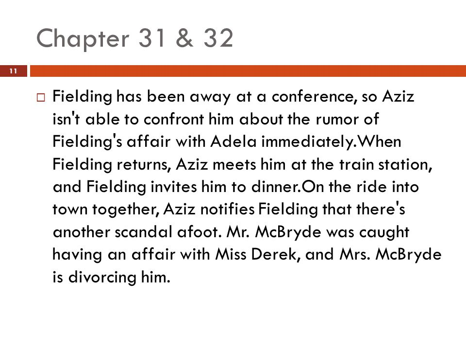 Chapter 31 & 32  Fielding has been away at a conference, so Aziz isn t able to confront him about the rumor of Fielding s affair with Adela immediately.When Fielding returns, Aziz meets him at the train station, and Fielding invites him to dinner.On the ride into town together, Aziz notifies Fielding that there s another scandal afoot.