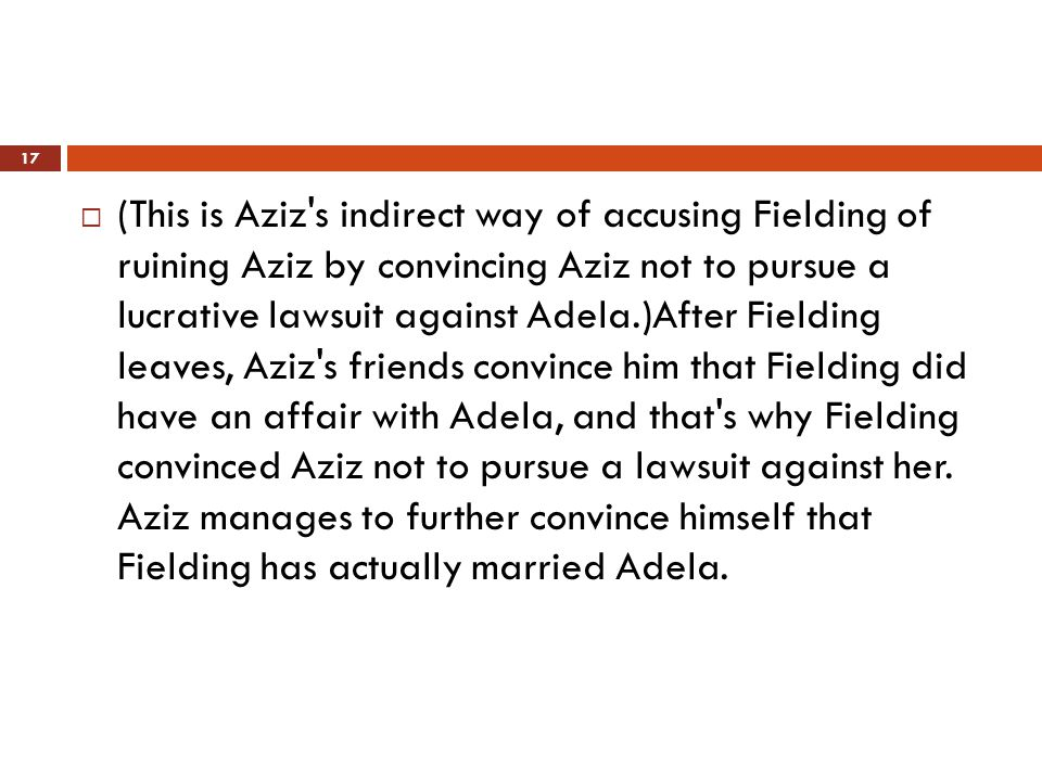  (This is Aziz s indirect way of accusing Fielding of ruining Aziz by convincing Aziz not to pursue a lucrative lawsuit against Adela.)After Fielding leaves, Aziz s friends convince him that Fielding did have an affair with Adela, and that s why Fielding convinced Aziz not to pursue a lawsuit against her.