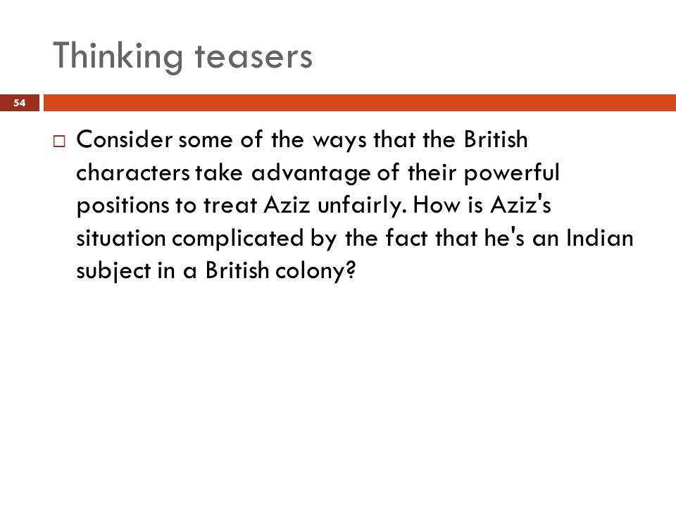 Thinking teasers  Consider some of the ways that the British characters take advantage of their powerful positions to treat Aziz unfairly.