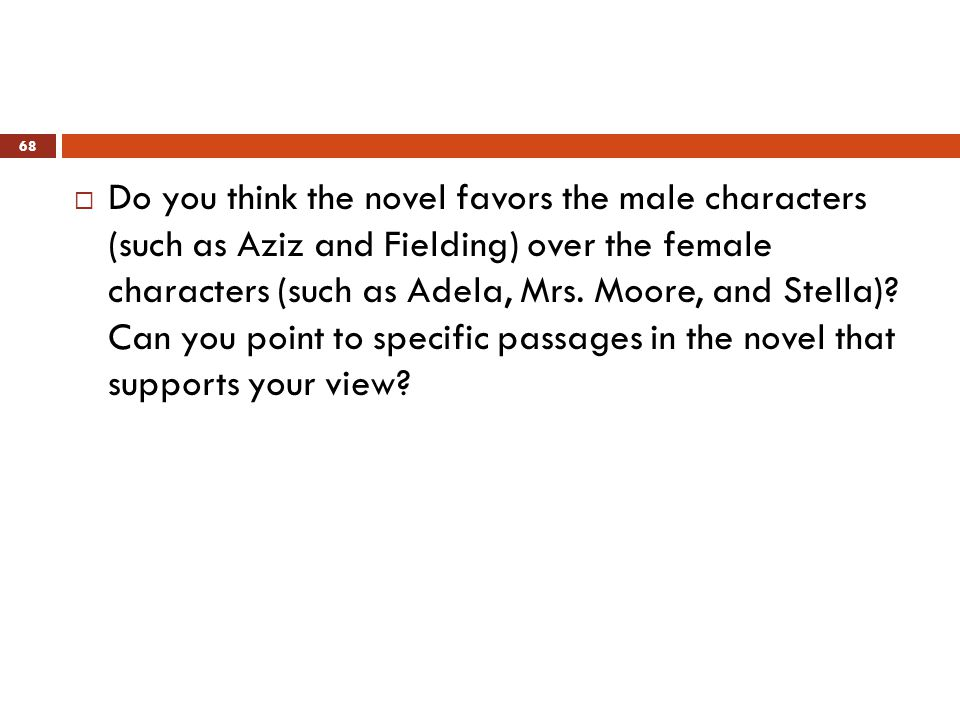  Do you think the novel favors the male characters (such as Aziz and Fielding) over the female characters (such as Adela, Mrs.