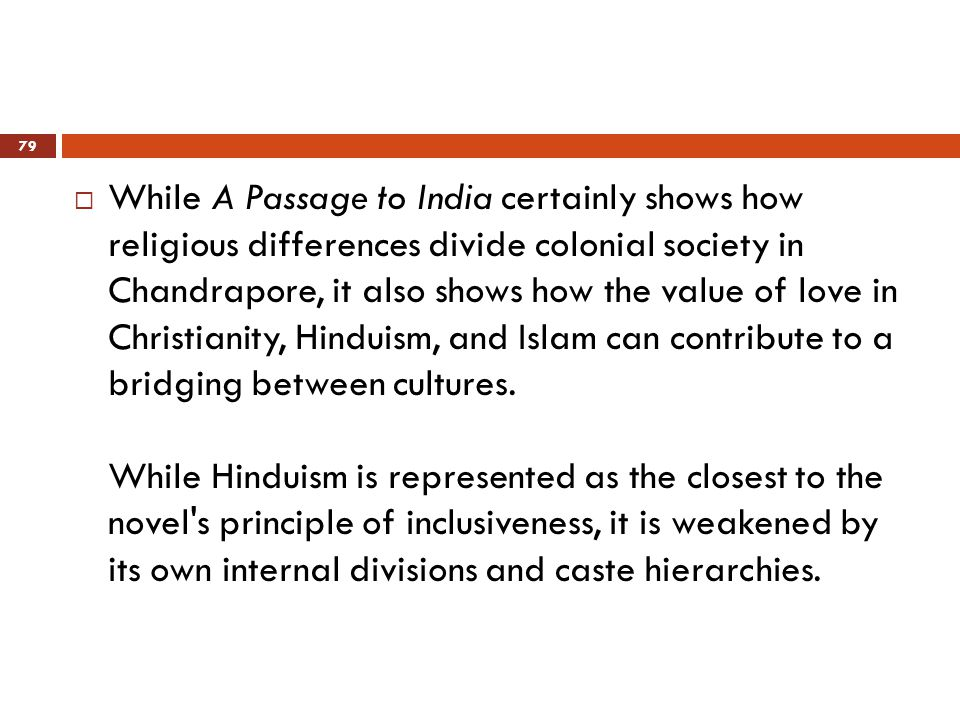  While A Passage to India certainly shows how religious differences divide colonial society in Chandrapore, it also shows how the value of love in Christianity, Hinduism, and Islam can contribute to a bridging between cultures.