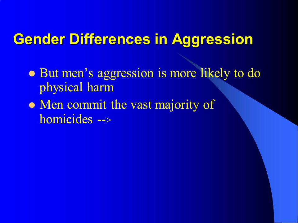 Gender Differences in Aggression This may depend on your definition… –There is no clear sex difference in reporting feelings of anger –Women are more prone to experience feelings of jealousy in relationships –Women are more likely to use physical aggression against partners (e.g.