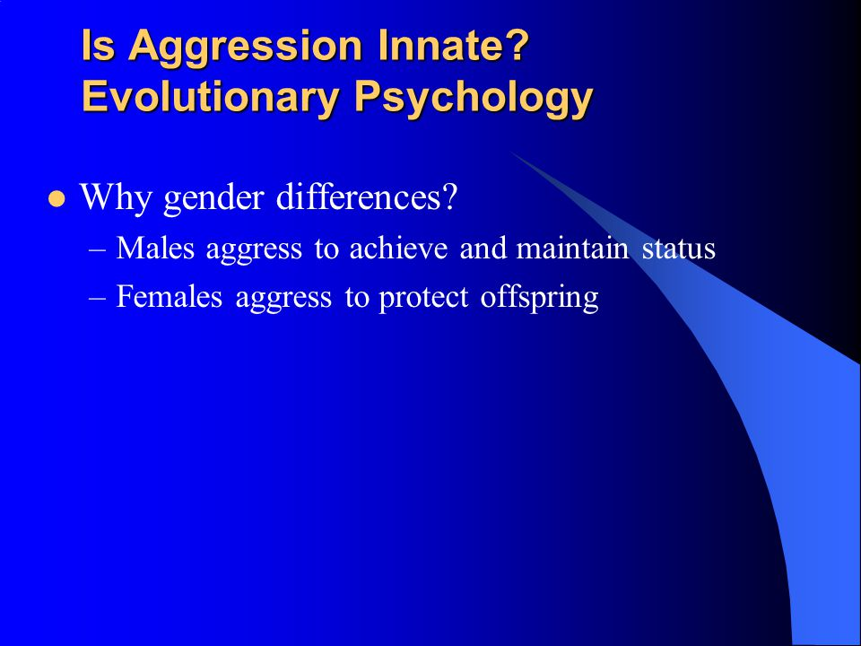 Is Aggression Innate? Evolutionary Psychology Emphasis placed on genetic survival rather than survival of the individual –Accounts for inhibition of a