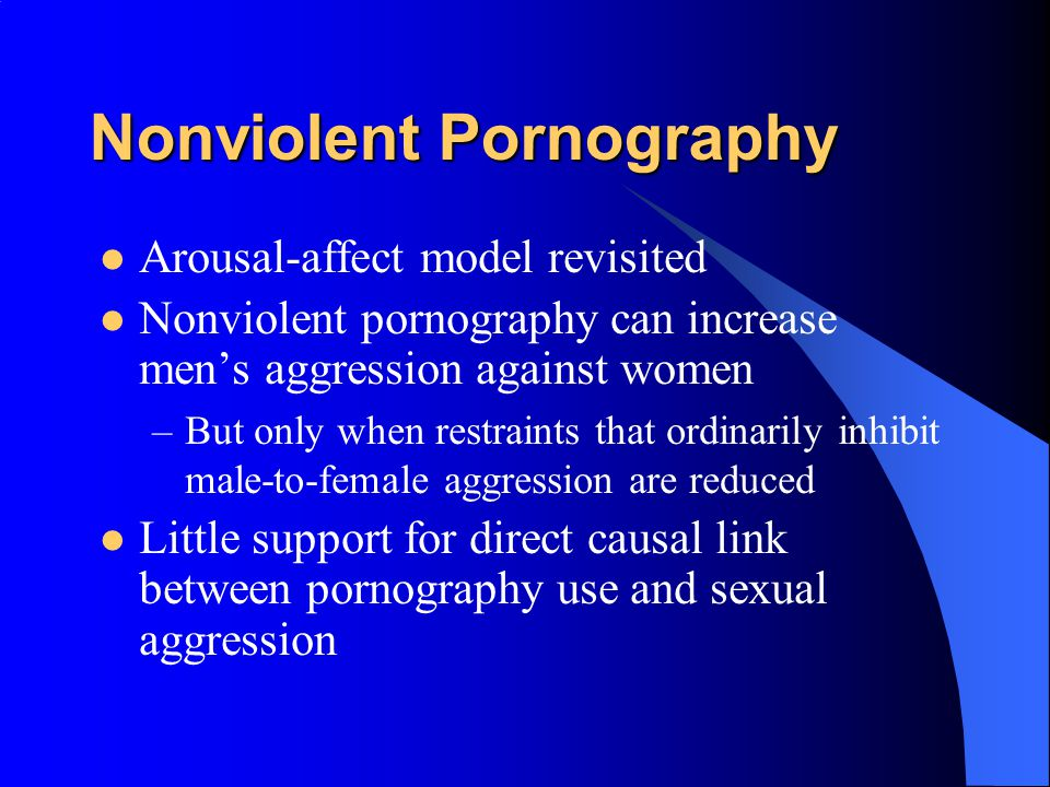 Pornography and Aggression Positive correlation for men between exposure to pornography and reported sexually aggressive behaviors and attitudes But w
