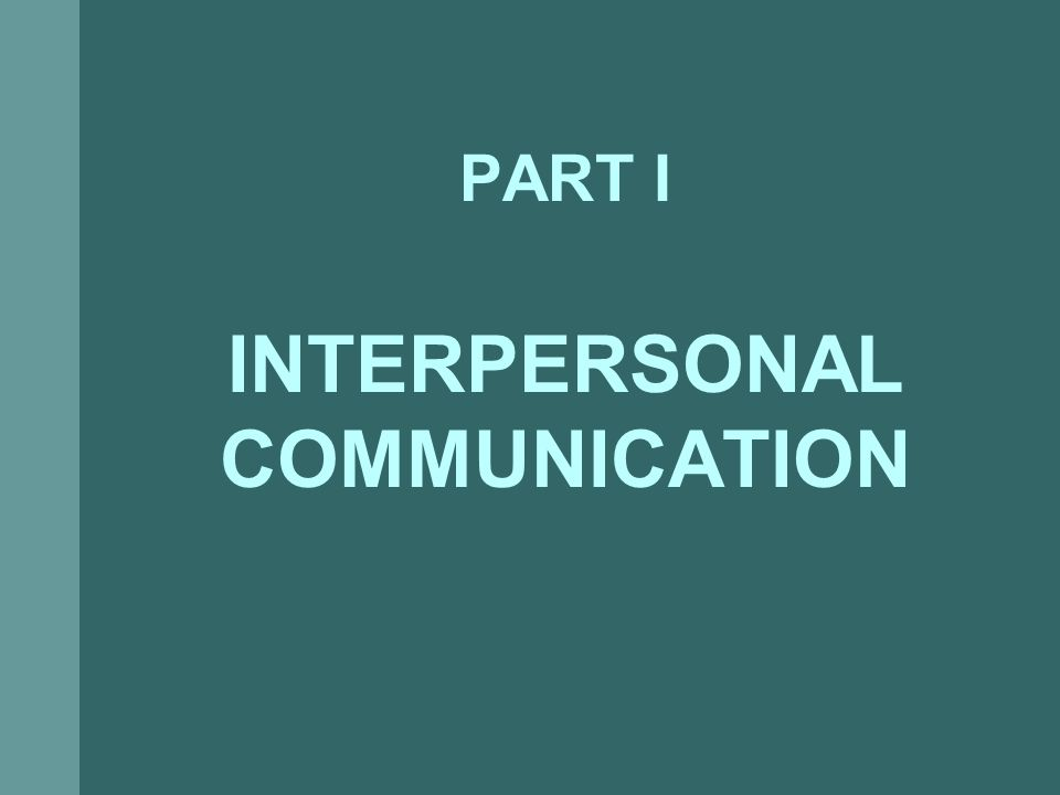 PART I INTERPERSONAL COMMUNICATION