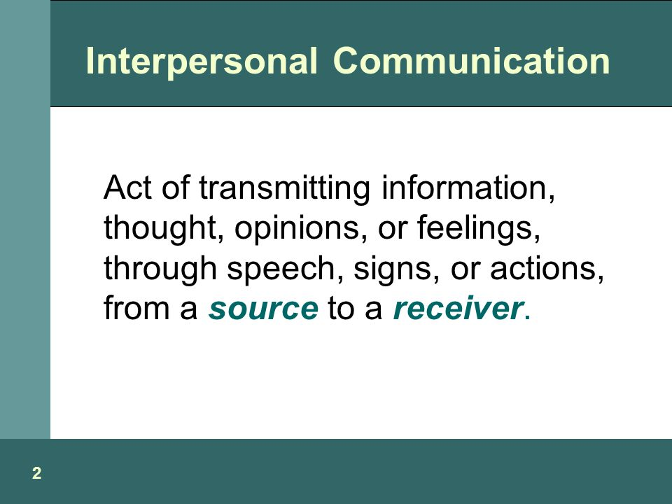 Act of transmitting information, thought, opinions, or feelings, through speech, signs, or actions, from a source to a receiver.