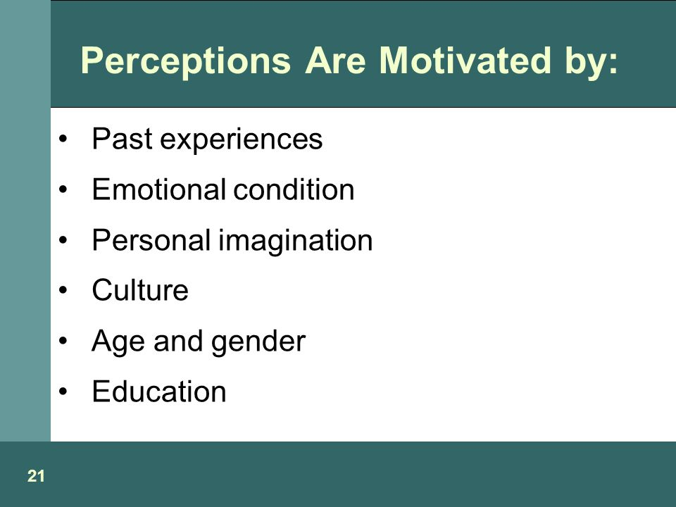 Perceptions Are Motivated by: Past experiences Emotional condition Personal imagination Culture Age and gender Education 21