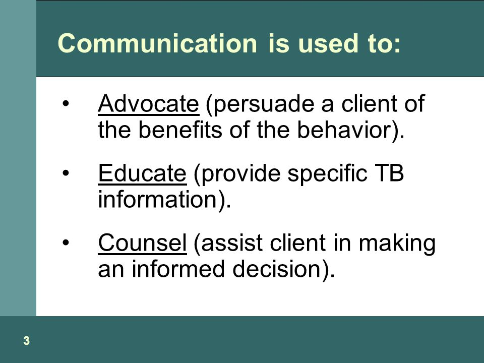 Communication is used to: Advocate (persuade a client of the benefits of the behavior).