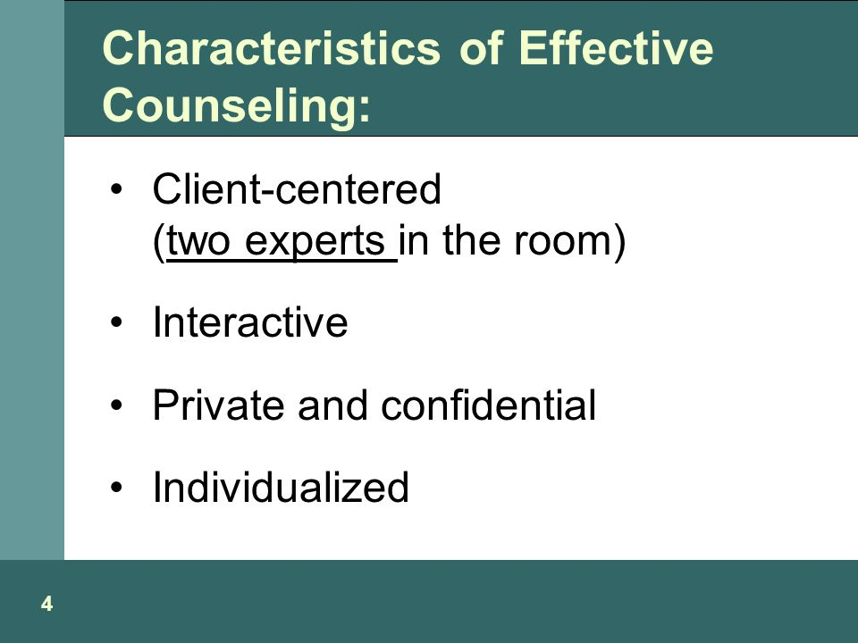 Characteristics of Effective Counseling: Client-centered (two experts in the room) Interactive Private and confidential Individualized 4