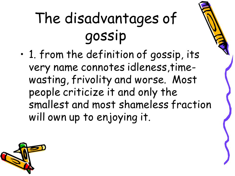 The disadvantages of gossip 1. from the definition of gossip, its very name connotes idleness,time- wasting, frivolity and worse. Most people criticiz