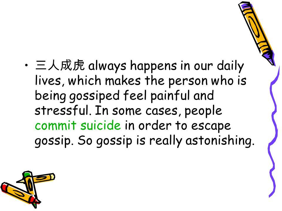 三人成虎 always happens in our daily lives, which makes the person who is being gossiped feel painful and stressful. In some cases, people commit suicide