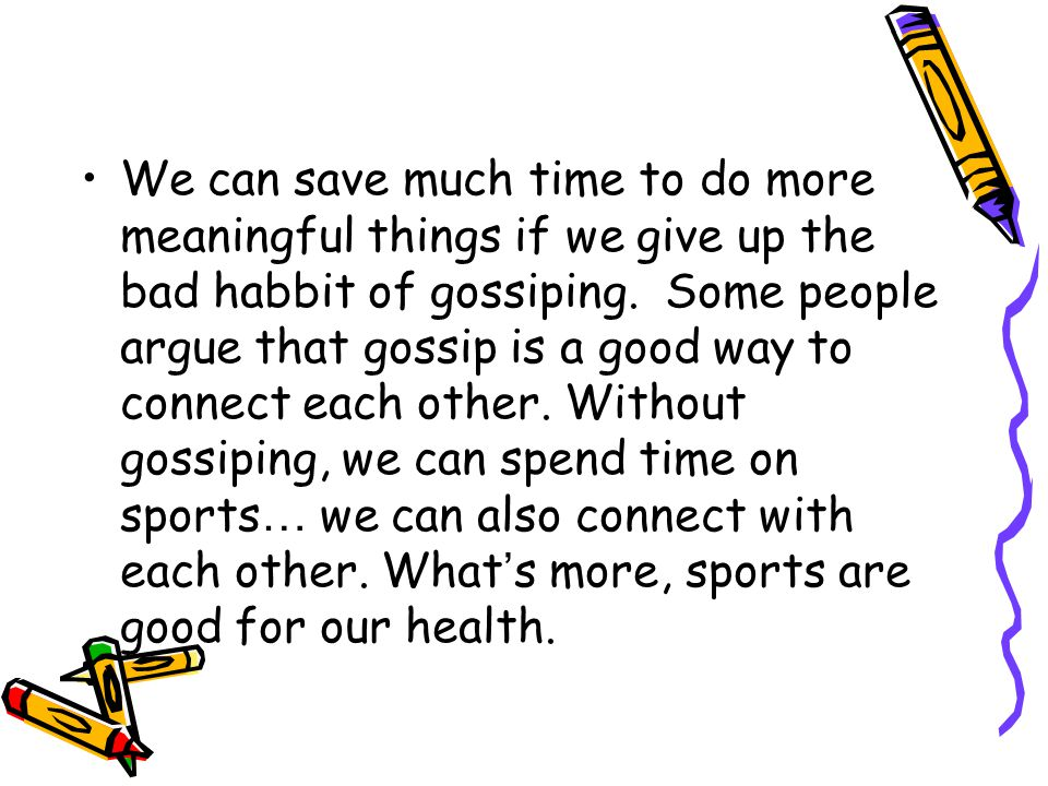We can save much time to do more meaningful things if we give up the bad habbit of gossiping. Some people argue that gossip is a good way to connect e