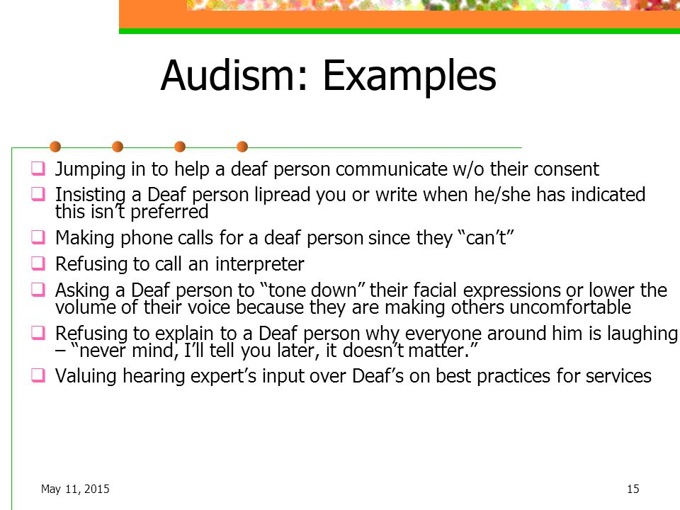 Audism: Examples  Jumping in to help a deaf person communicate w/o their consent  Insisting a Deaf person lipread you or write when he/she has indic