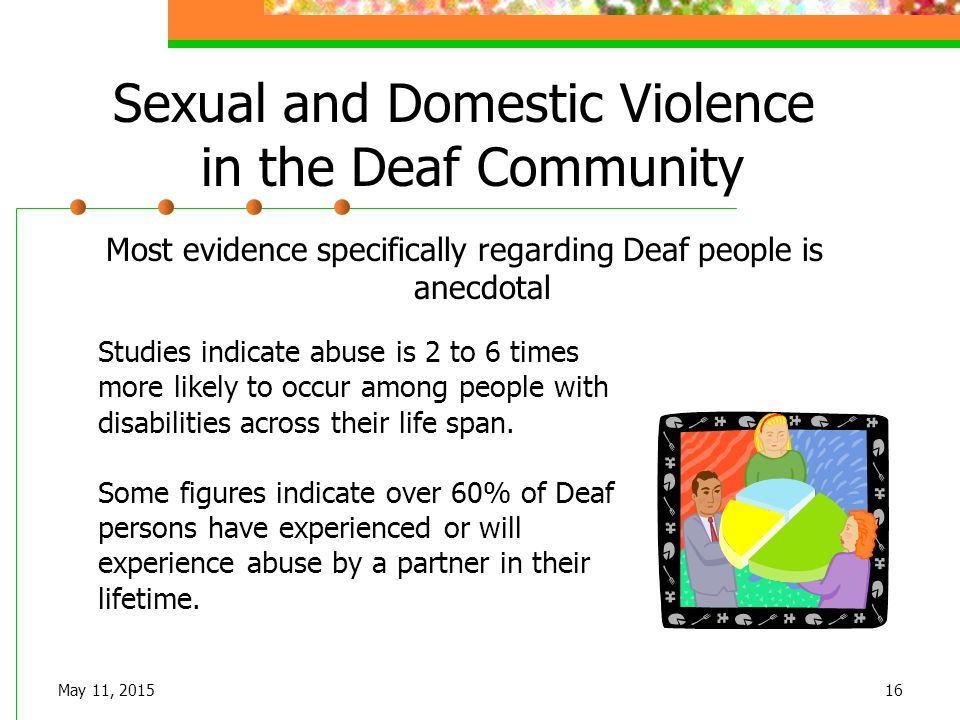 May 11, 201516 Sexual and Domestic Violence in the Deaf Community Most evidence specifically regarding Deaf people is anecdotal Studies indicate abuse