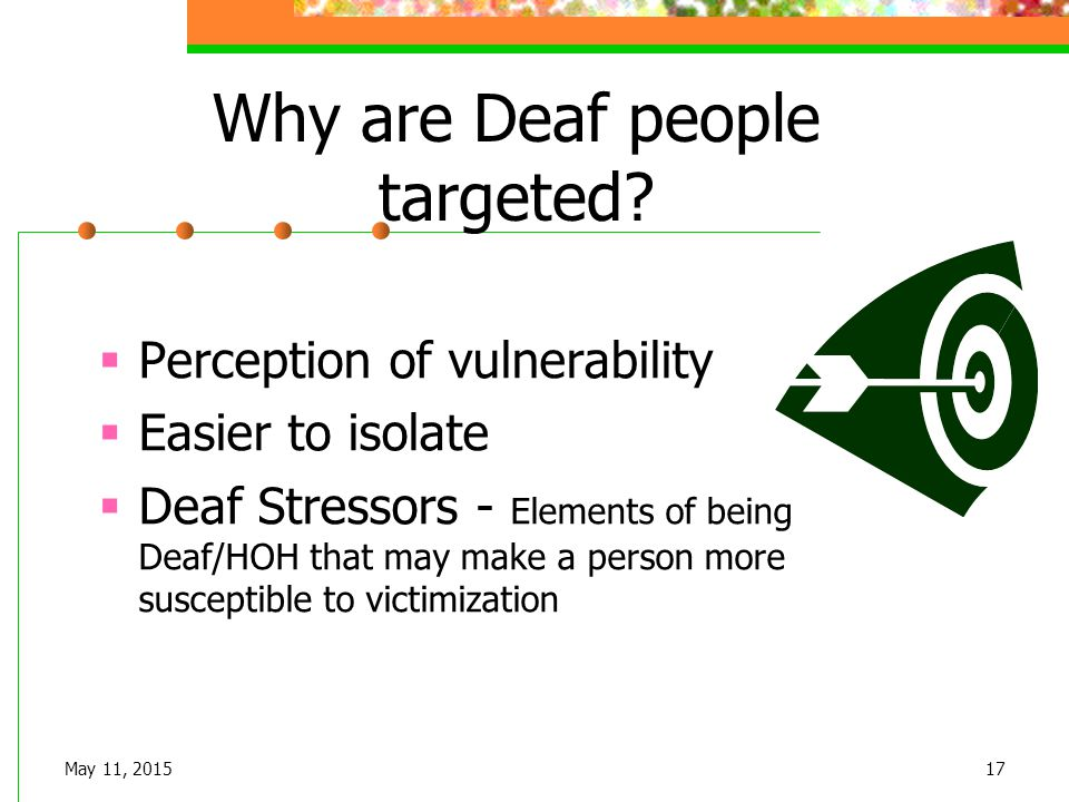 May 11, 201517 Why are Deaf people targeted?  Perception of vulnerability  Easier to isolate  Deaf Stressors - Elements of being Deaf/HOH that may