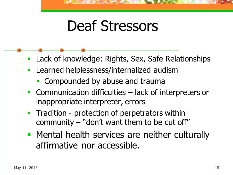 May 11, 201518 Deaf Stressors  Lack of knowledge: Rights, Sex, Safe Relationships  Learned helplessness/internalized audism  Compounded by abuse an