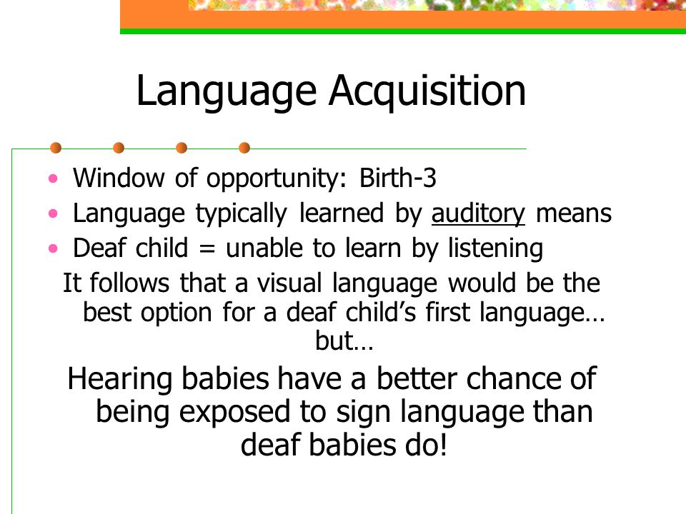 Language Acquisition Window of opportunity: Birth-3 Language typically learned by auditory means Deaf child = unable to learn by listening It follows