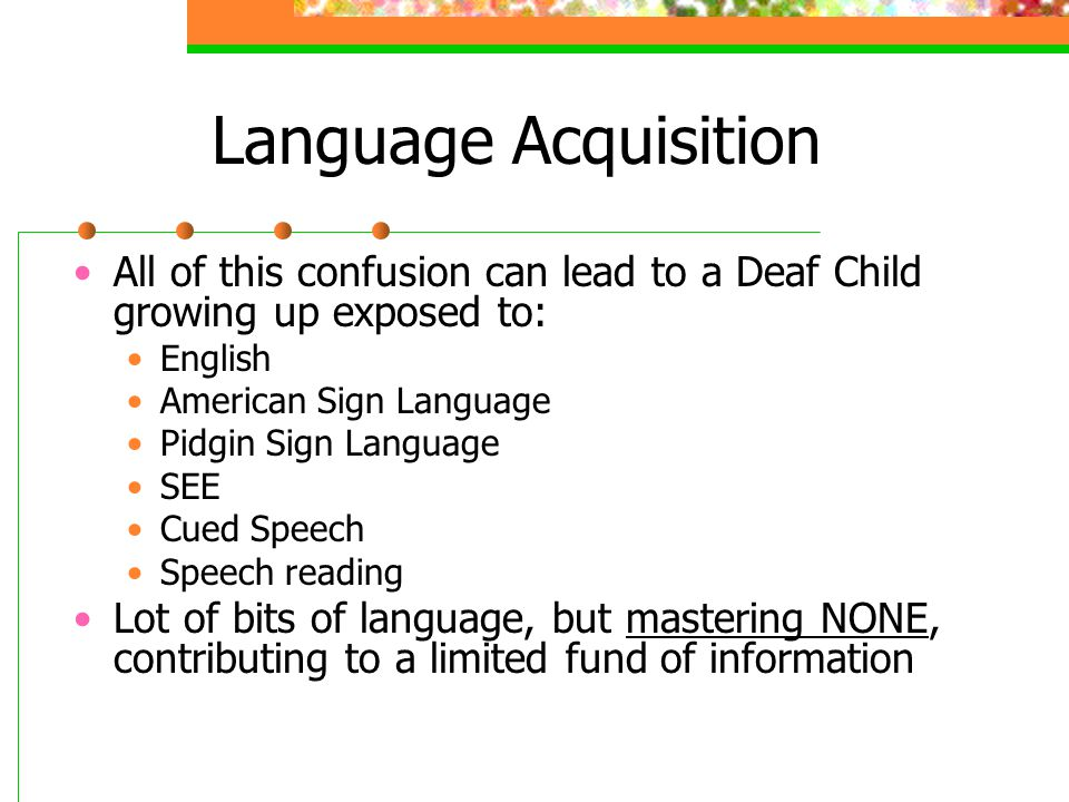 Language Acquisition All of this confusion can lead to a Deaf Child growing up exposed to: English American Sign Language Pidgin Sign Language SEE Cue