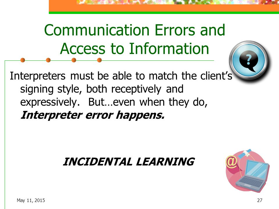 May 11, 201527 Communication Errors and Access to Information Interpreters must be able to match the client's signing style, both receptively and expr