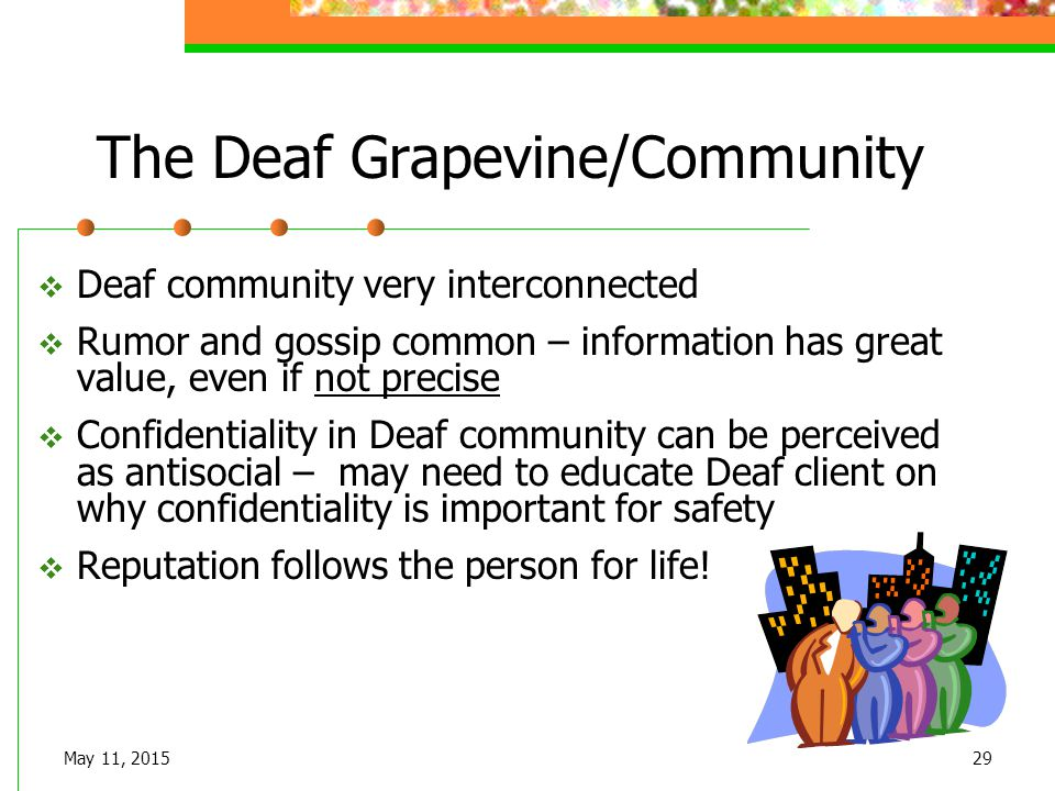 May 11, 201529 The Deaf Grapevine/Community  Deaf community very interconnected  Rumor and gossip common – information has great value, even if not